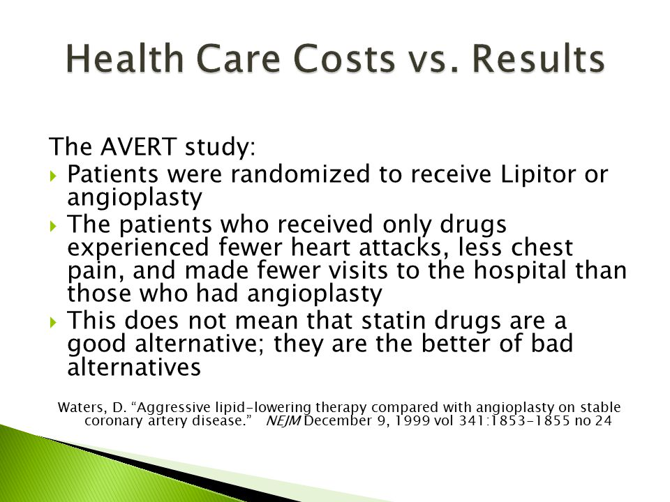 The AVERT study:  Patients were randomized to receive Lipitor or angioplasty  The patients who received only drugs experienced fewer heart attacks, less chest pain, and made fewer visits to the hospital than those who had angioplasty  This does not mean that statin drugs are a good alternative; they are the better of bad alternatives Waters, D.
