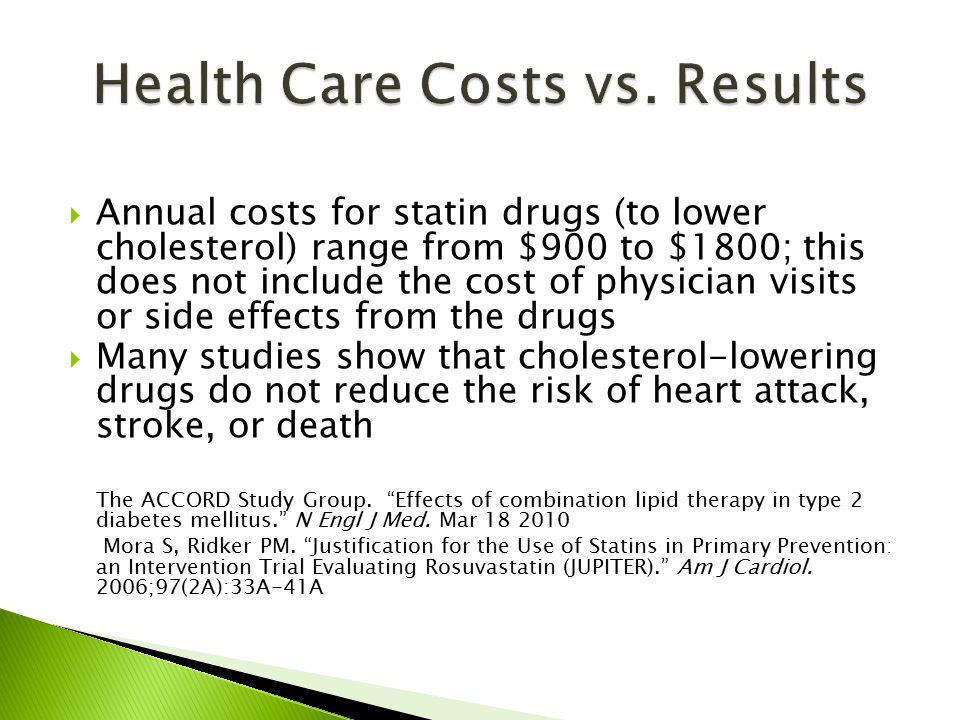  Annual costs for statin drugs (to lower cholesterol) range from $900 to $1800; this does not include the cost of physician visits or side effects from the drugs  Many studies show that cholesterol-lowering drugs do not reduce the risk of heart attack, stroke, or death The ACCORD Study Group.