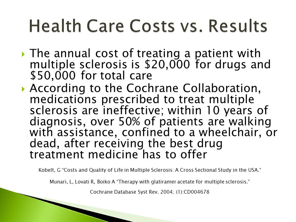  The annual cost of treating a patient with multiple sclerosis is $20,000 for drugs and $50,000 for total care  According to the Cochrane Collaboration, medications prescribed to treat multiple sclerosis are ineffective; within 10 years of diagnosis, over 50% of patients are walking with assistance, confined to a wheelchair, or dead, after receiving the best drug treatment medicine has to offer Kobelt, G Costs and Quality of Life in Multiple Sclerosis: A Cross Sectional Study in the USA. Munari, L, Lovati R, Boiko A Therapy with glatiramer acetate for multiple sclerosis. Cochrane Database Syst Rev.