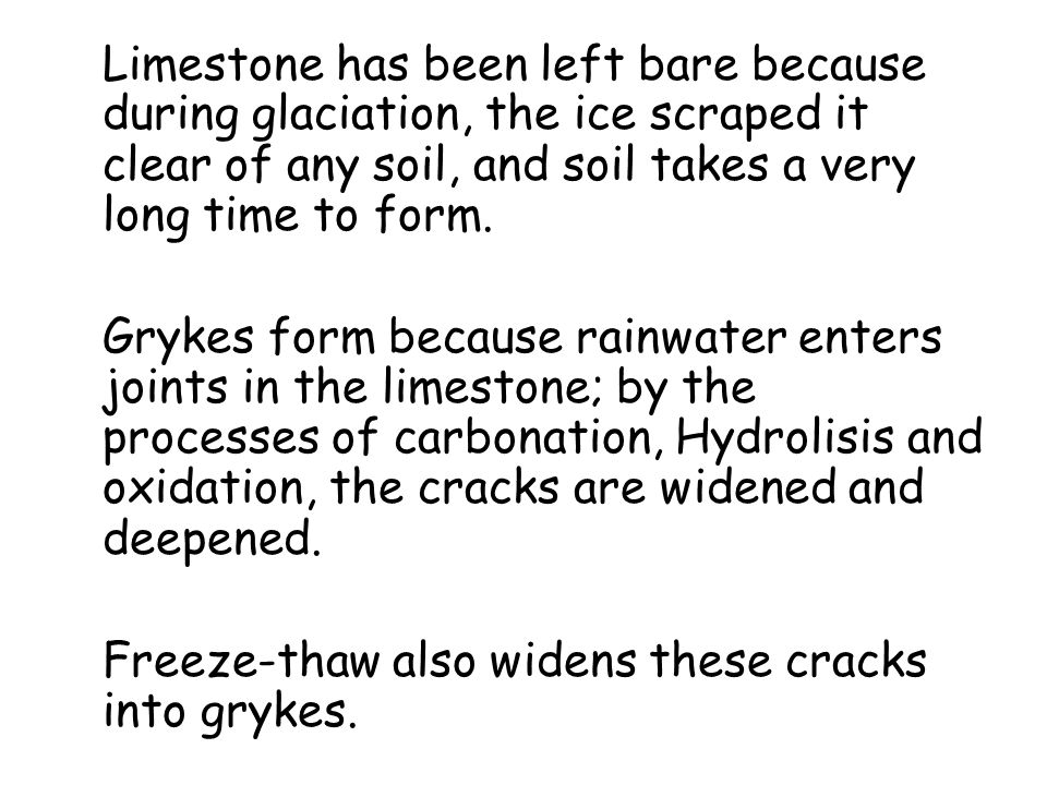 Limestone has been left bare because during glaciation, the ice scraped it clear of any soil, and soil takes a very long time to form.