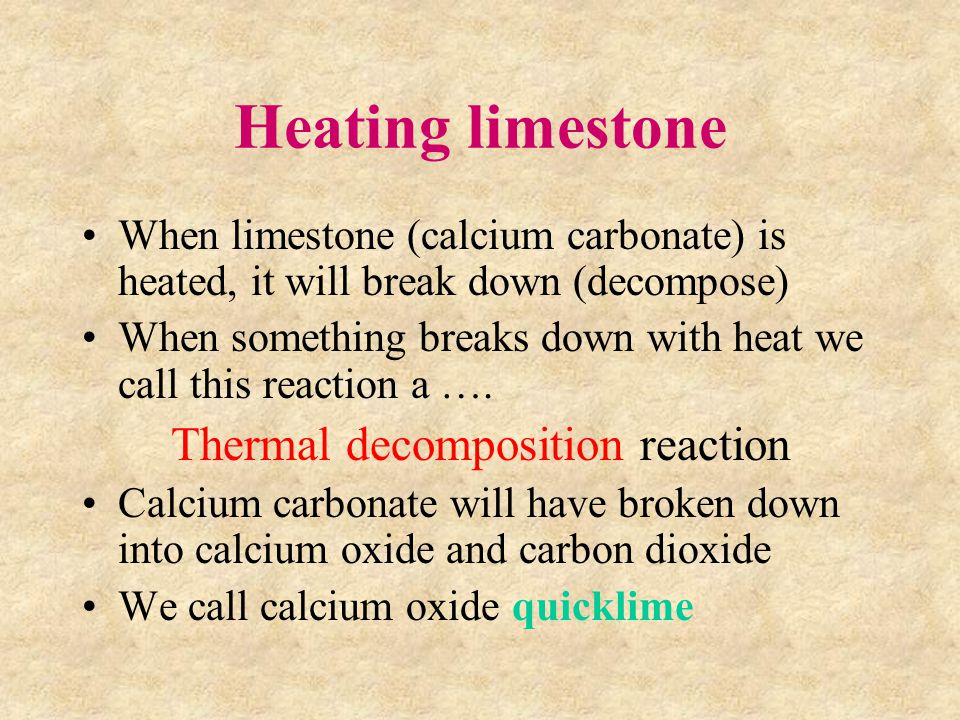 Heating limestone When limestone (calcium carbonate) is heated, it will break down (decompose) When something breaks down with heat we call this reaction a ….