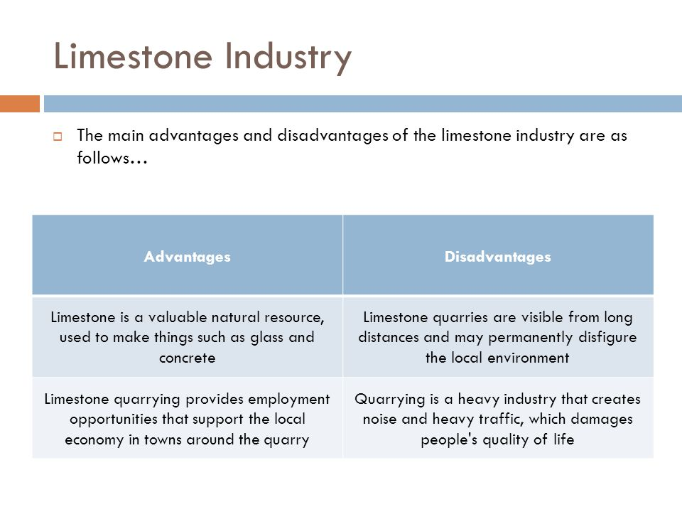 Limestone Industry  The main advantages and disadvantages of the limestone industry are as follows… AdvantagesDisadvantages Limestone is a valuable natural resource, used to make things such as glass and concrete Limestone quarries are visible from long distances and may permanently disfigure the local environment Limestone quarrying provides employment opportunities that support the local economy in towns around the quarry Quarrying is a heavy industry that creates noise and heavy traffic, which damages people s quality of life