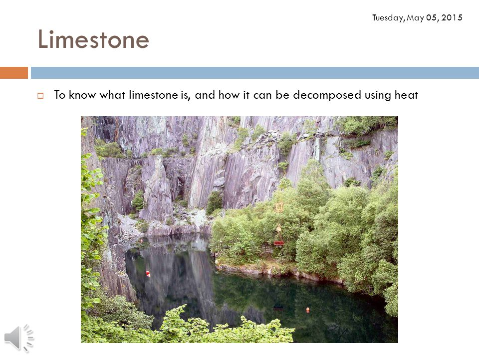 Limestone Tuesday, May 05, 2015  To know what limestone is, and how it can be decomposed using heat