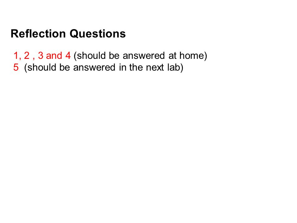 Reflection Questions 1, 2, 3 and 4 (should be answered at home) 5 (should be answered in the next lab)
