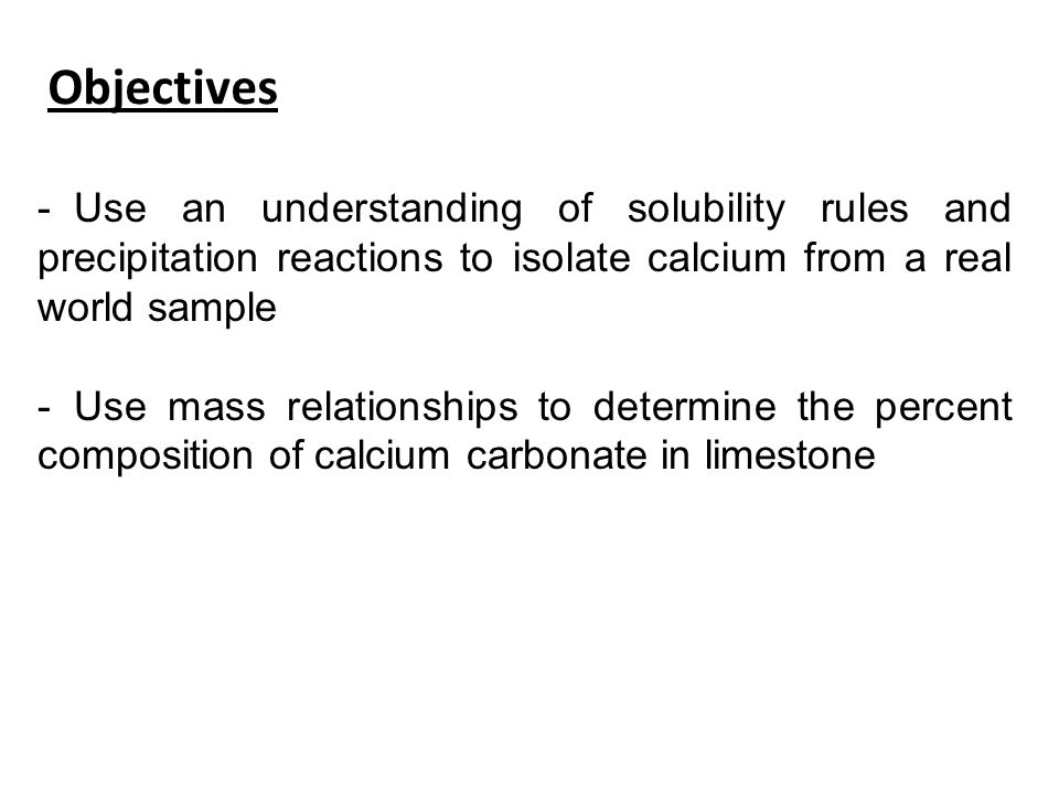 Objectives - Use an understanding of solubility rules and precipitation reactions to isolate calcium from a real world sample - Use mass relationships