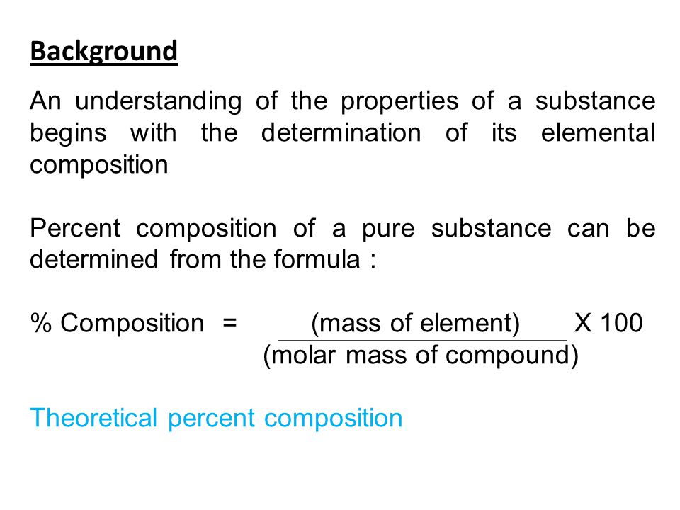 Background An understanding of the properties of a substance begins with the determination of its elemental composition Percent composition of a pure
