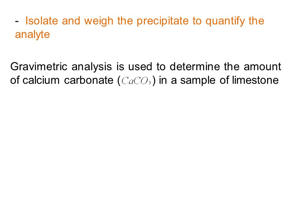 - Isolate and weigh the precipitate to quantify the analyte Gravimetric analysis is used to determine the amount of calcium carbonate ( ) in a sample
