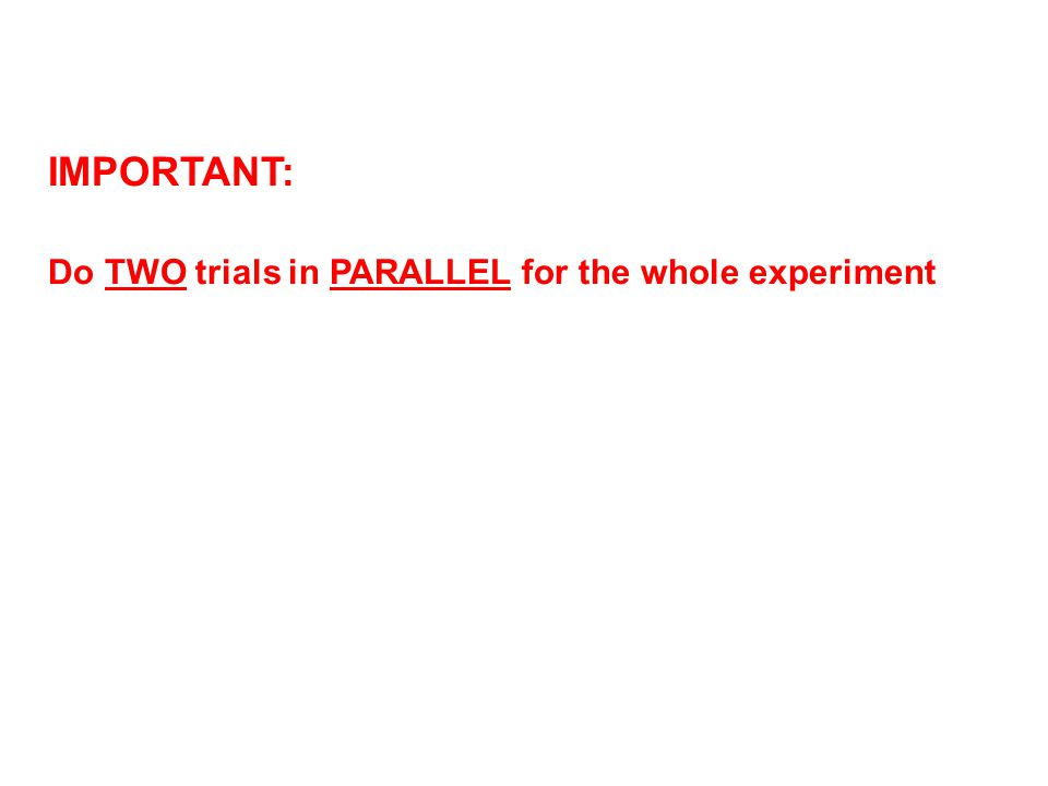 IMPORTANT: Do TWO trials in PARALLEL for the whole experiment