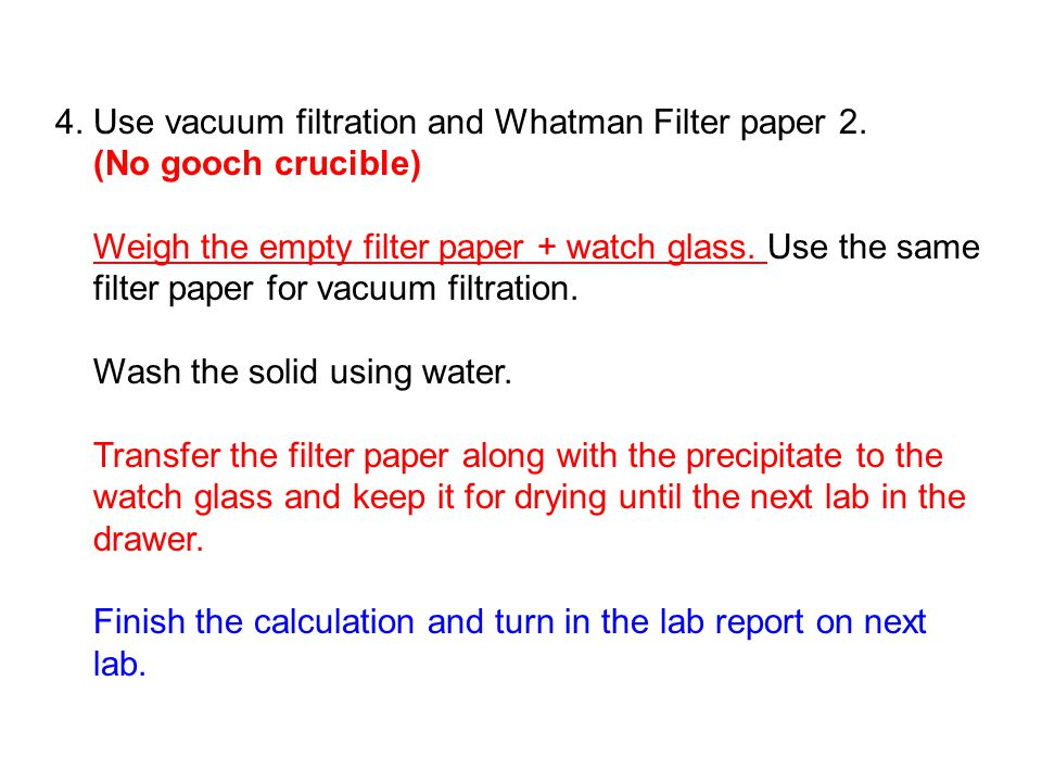 4. Use vacuum filtration and Whatman Filter paper 2. (No gooch crucible) Weigh the empty filter paper + watch glass. Use the same filter paper for vac