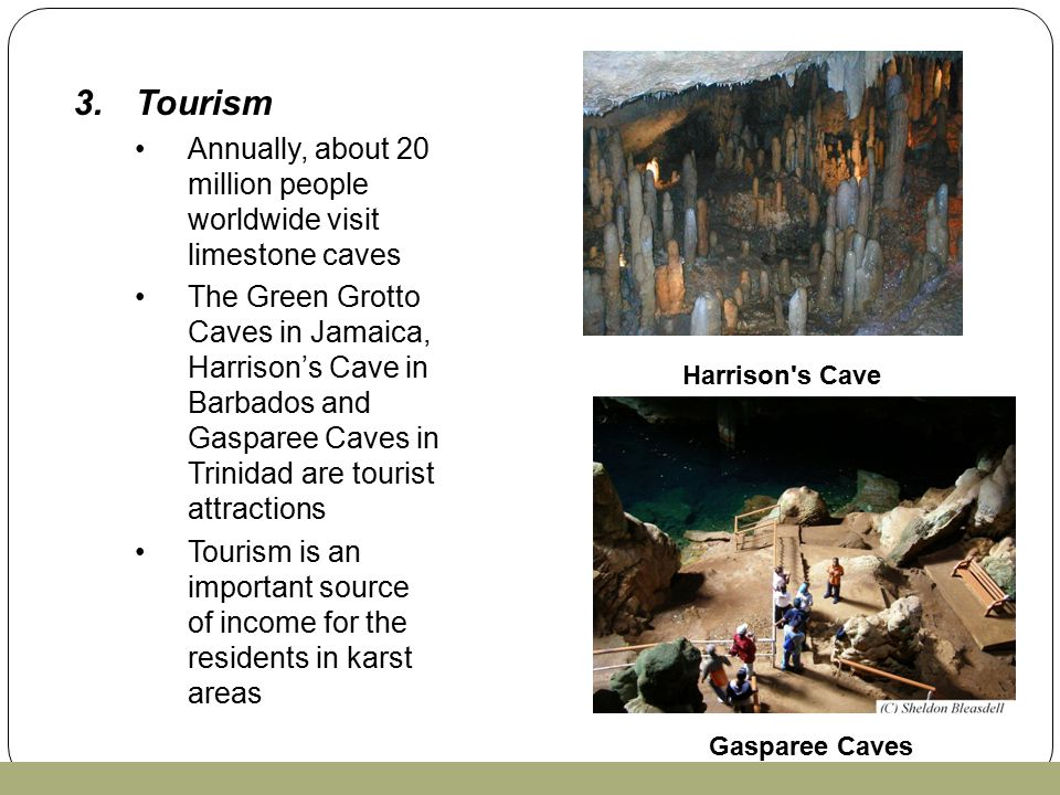 3.Tourism Annually, about 20 million people worldwide visit limestone caves The Green Grotto Caves in Jamaica, Harrison's Cave in Barbados and Gasparee Caves in Trinidad are tourist attractions Tourism is an important source of income for the residents in karst areas Harrison s Cave Gasparee Caves