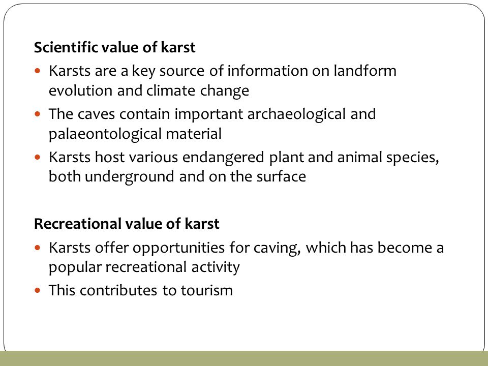 Scientific value of karst Karsts are a key source of information on landform evolution and climate change The caves contain important archaeological and palaeontological material Karsts host various endangered plant and animal species, both underground and on the surface Recreational value of karst Karsts offer opportunities for caving, which has become a popular recreational activity This contributes to tourism