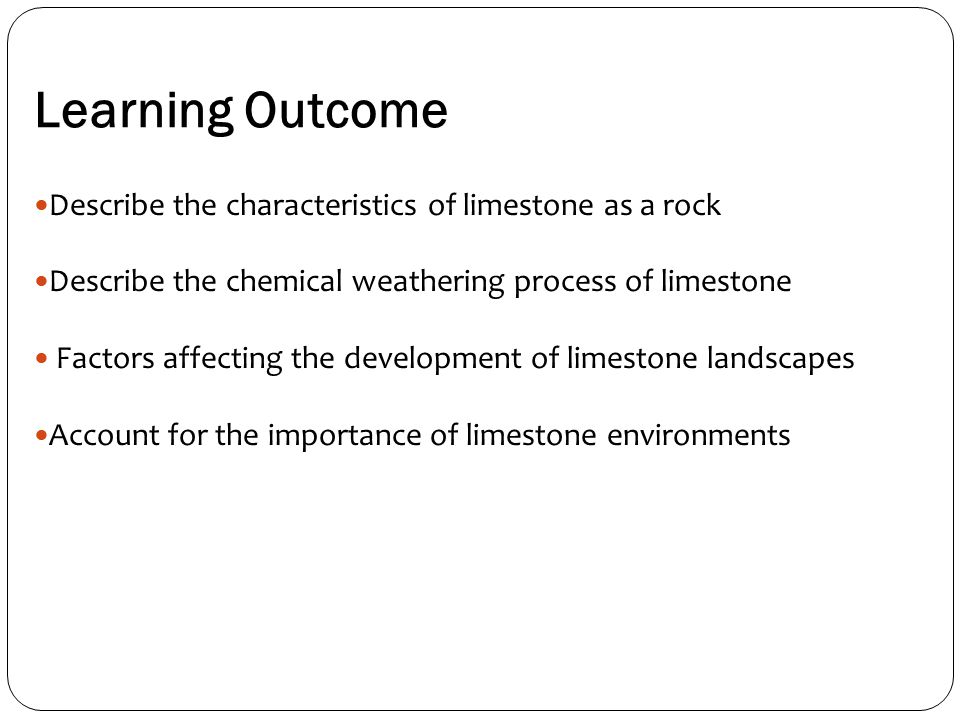 Learning Outcome Describe the characteristics of limestone as a rock Describe the chemical weathering process of limestone Factors affecting the development of limestone landscapes Account for the importance of limestone environments