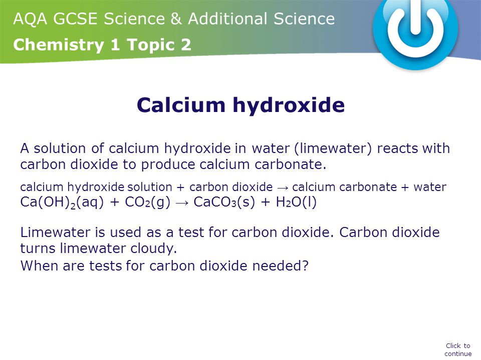 AQA GCSE Science & Additional Science Chemistry 1 Topic 2 Calcium hydroxide A solution of calcium hydroxide in water (limewater) reacts with carbon dioxide to produce calcium carbonate.