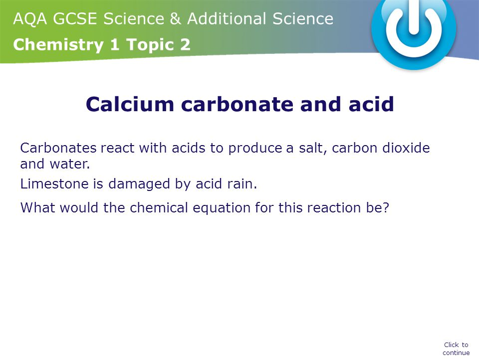 AQA GCSE Science & Additional Science Chemistry 1 Topic 2 Calcium carbonate and acid Carbonates react with acids to produce a salt, carbon dioxide and
