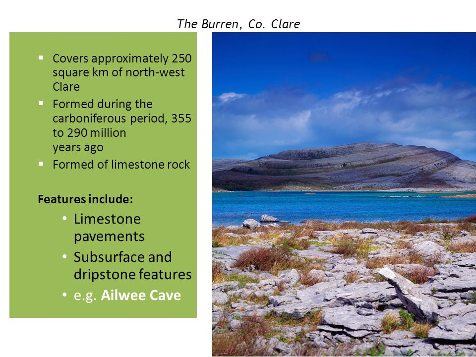 The Burren, Co. Clare  Covers approximately 250 square km of north-west Clare  Formed during the carboniferous period, 355 to 290 million years ago