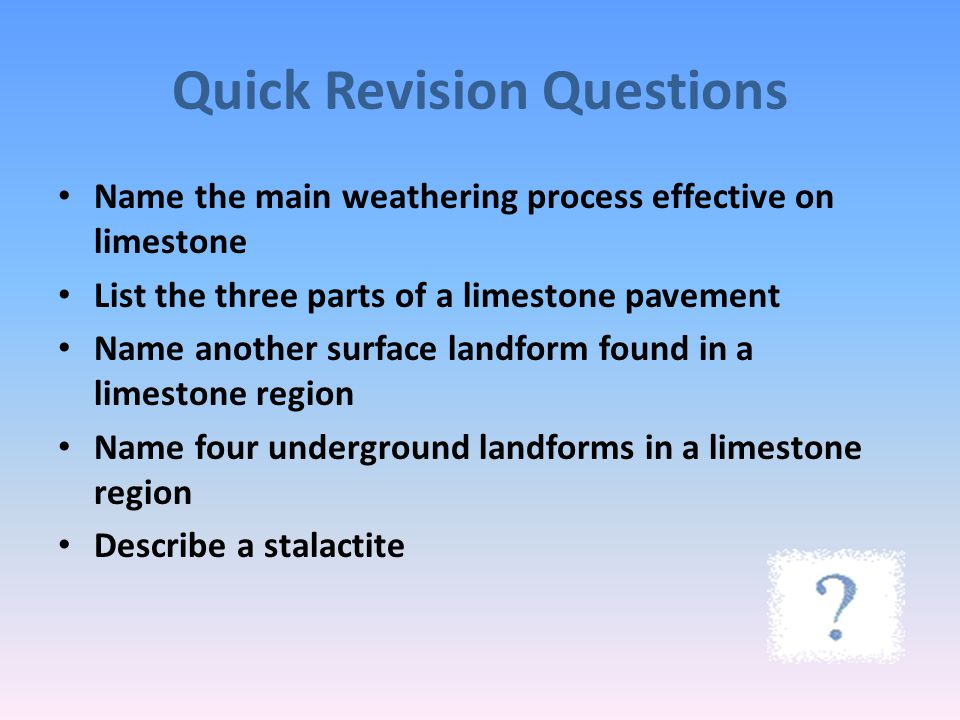 Quick Revision Questions Name the main weathering process effective on limestone List the three parts of a limestone pavement Name another surface lan