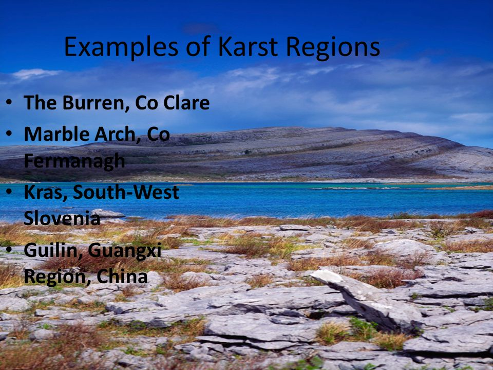 Examples of Karst Regions The Burren, Co Clare Marble Arch, Co Fermanagh Kras, South-West Slovenia Guilin, Guangxi Region, China