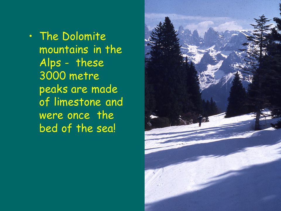 The Dolomite mountains in the Alps - these 3000 metre peaks are made of limestone and were once the bed of the sea!