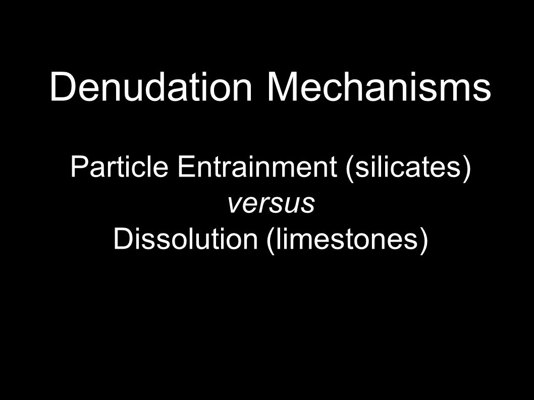 Denudation Mechanisms Particle Entrainment (silicates) versus Dissolution (limestones)