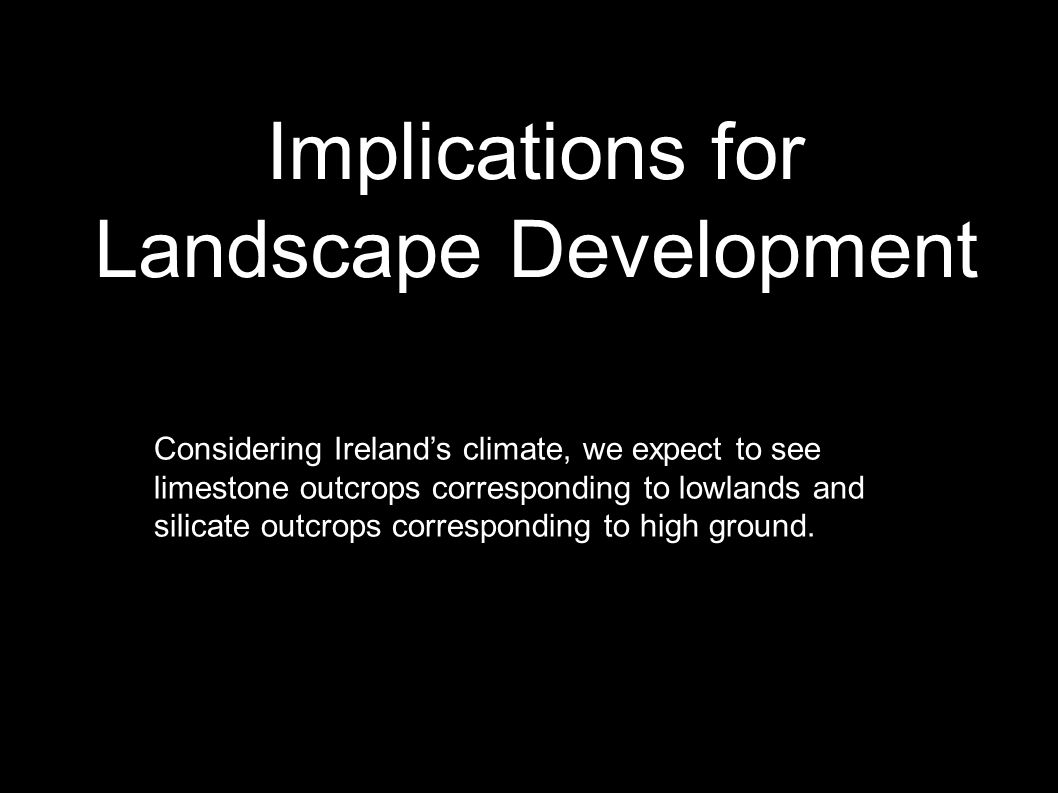 Implications for Landscape Development Considering Ireland's climate, we expect to see limestone outcrops corresponding to lowlands and silicate outcrops corresponding to high ground.