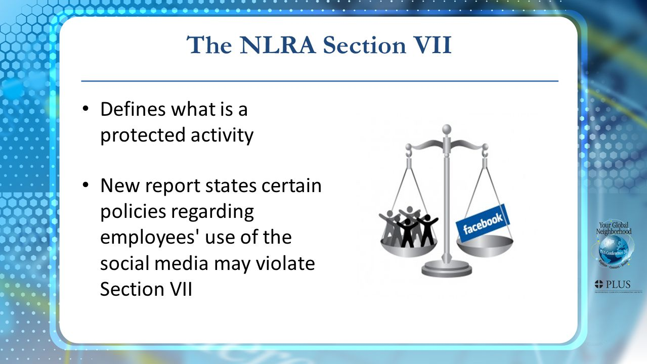 The NLRA Section VII Defines what is a protected activity New report states certain policies regarding employees use of the social media may violate Section VII