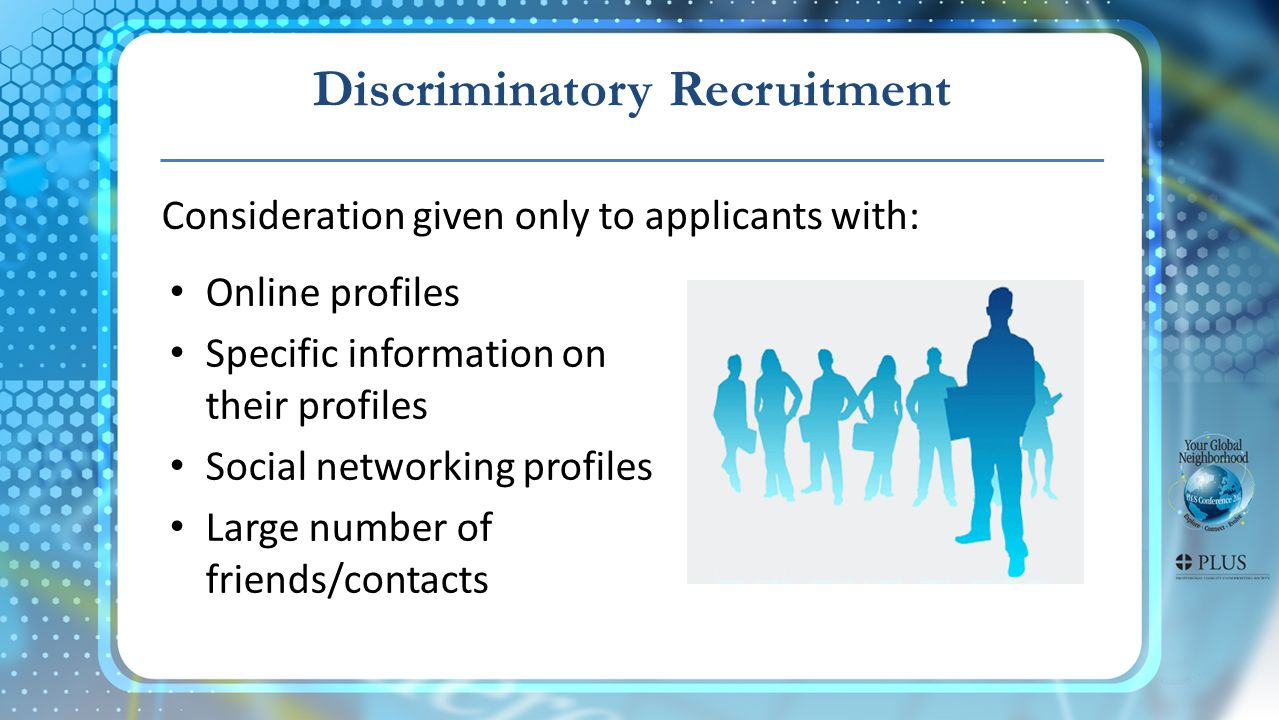 Discriminatory Recruitment Consideration given only to applicants with: Online profiles Specific information on their profiles Social networking profiles Large number of friends/contacts