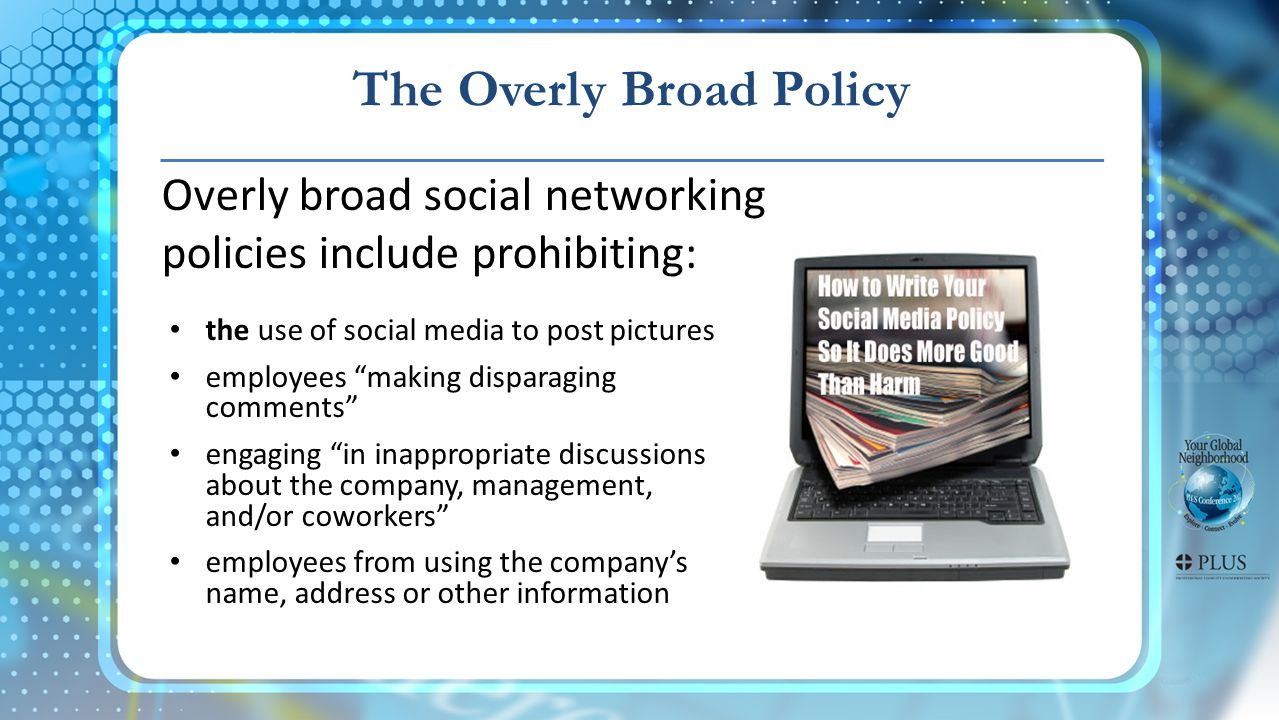The Overly Broad Policy Overly broad social networking policies include prohibiting: the use of social media to post pictures employees making disparaging comments engaging in inappropriate discussions about the company, management, and/or coworkers employees from using the company's name, address or other information