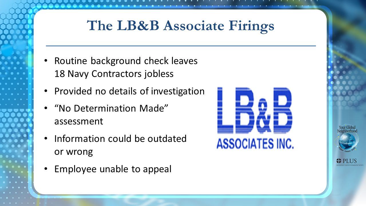 The LB&B Associate Firings Routine background check leaves 18 Navy Contractors jobless Provided no details of investigation No Determination Made assessment Information could be outdated or wrong Employee unable to appeal