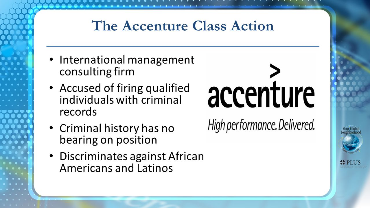 The Accenture Class Action International management consulting firm Accused of firing qualified individuals with criminal records Criminal history has no bearing on position Discriminates against African Americans and Latinos