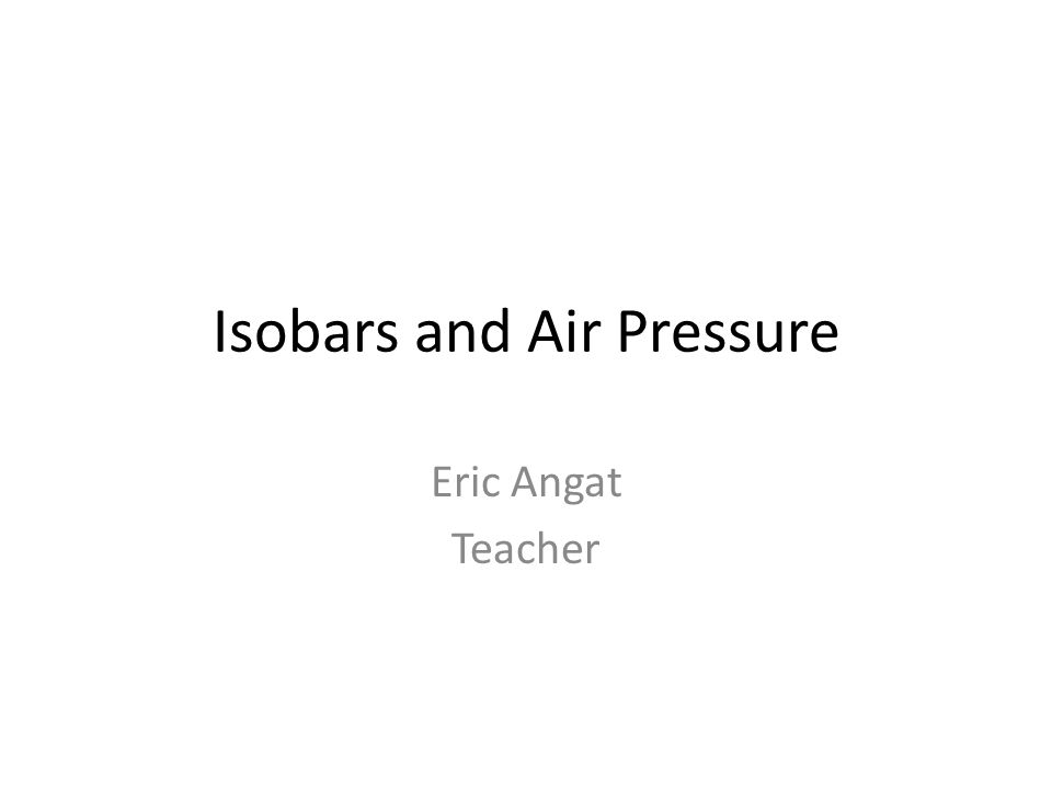 Isobars and Air Pressure Eric Angat Teacher