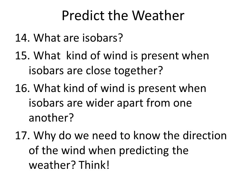 Predict the Weather 14. What are isobars? 15. What kind of wind is present when isobars are close together? 16. What kind of wind is present when isob