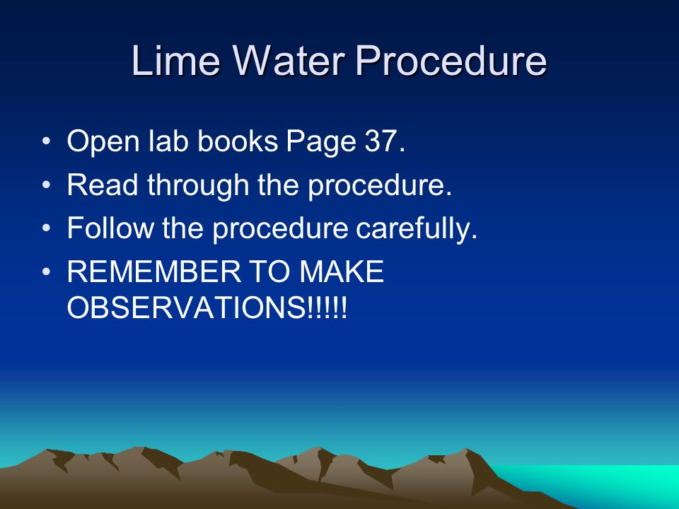 Lime Water Procedure Open lab books Page 37. Read through the procedure. Follow the procedure carefully. REMEMBER TO MAKE OBSERVATIONS!!!!!