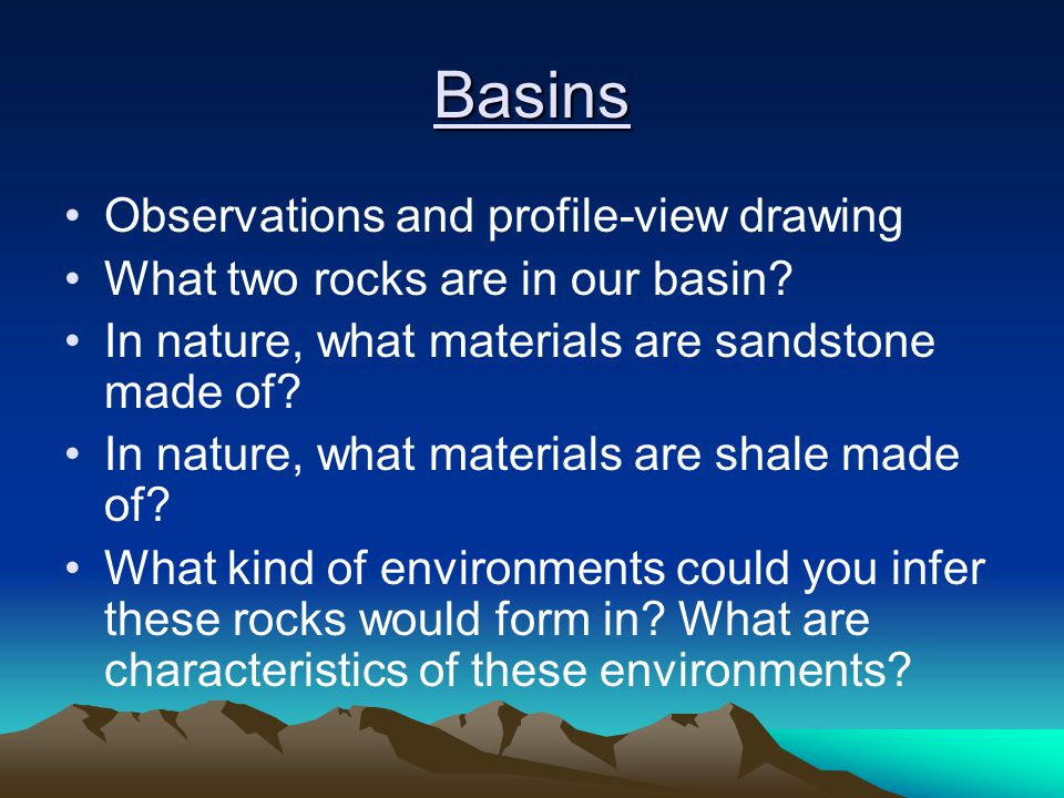Basins Observations and profile-view drawing What two rocks are in our basin? In nature, what materials are sandstone made of? In nature, what materia