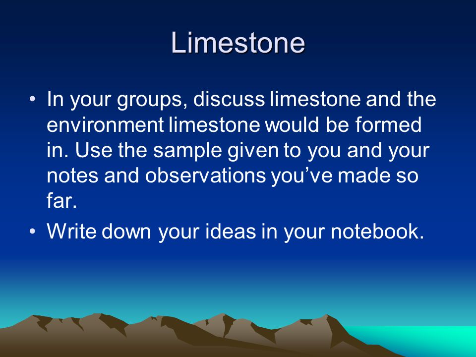 Limestone In your groups, discuss limestone and the environment limestone would be formed in. Use the sample given to you and your notes and observati