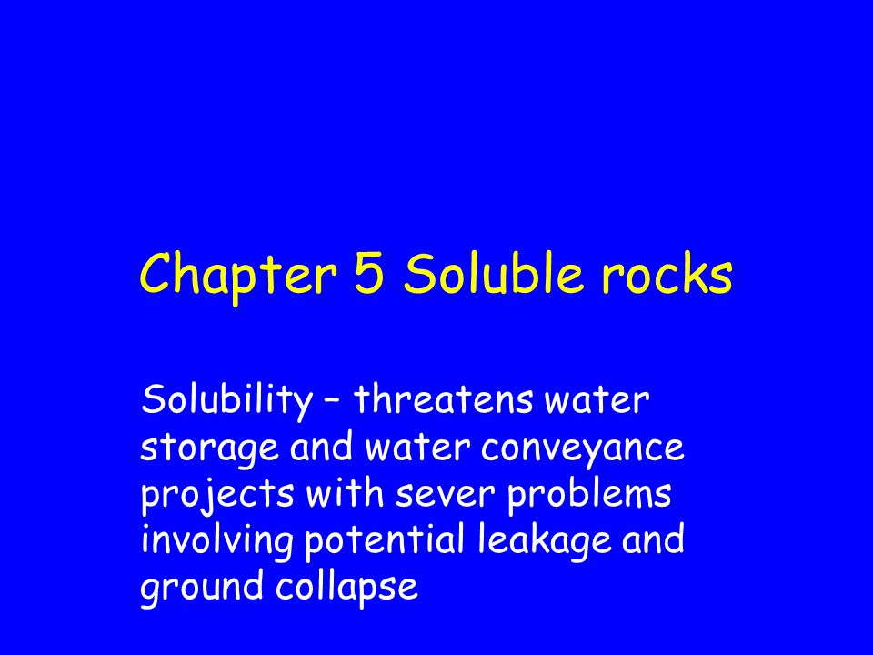 Chapter 5 Soluble rocks Solubility – threatens water storage and water conveyance projects with sever problems involving potential leakage and ground