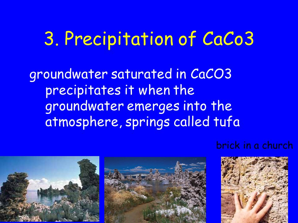 3. Precipitation of CaCo3 groundwater saturated in CaCO3 precipitates it when the groundwater emerges into the atmosphere, springs called tufa brick i