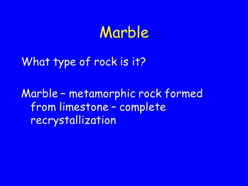 Marble What type of rock is it? Marble – metamorphic rock formed from limestone – complete recrystallization