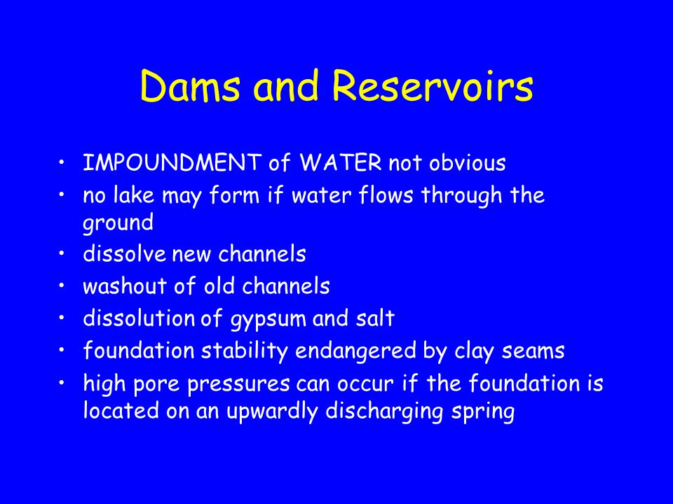Dams and Reservoirs IMPOUNDMENT of WATER not obvious no lake may form if water flows through the ground dissolve new channels washout of old channels dissolution of gypsum and salt foundation stability endangered by clay seams high pore pressures can occur if the foundation is located on an upwardly discharging spring