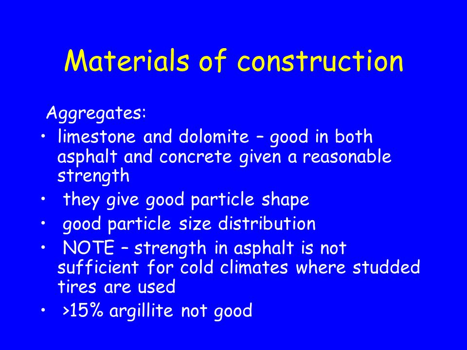Materials of construction Aggregates: limestone and dolomite – good in both asphalt and concrete given a reasonable strength they give good particle s