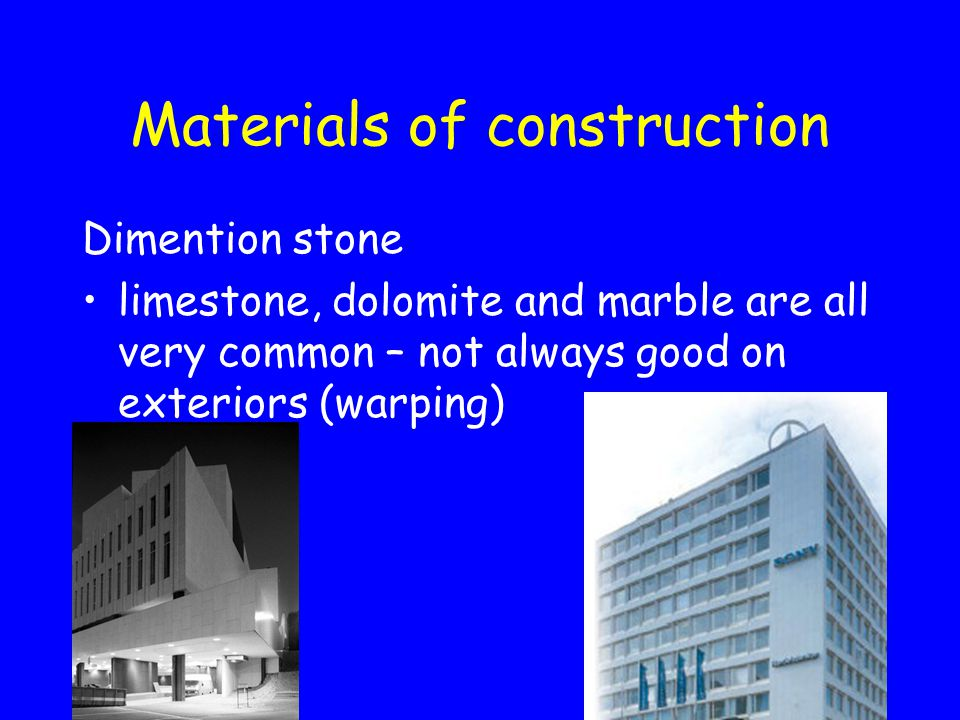 Materials of construction Dimention stone limestone, dolomite and marble are all very common – not always good on exteriors (warping)