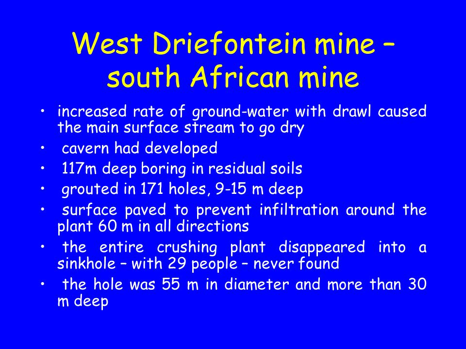 West Driefontein mine – south African mine increased rate of ground-water with drawl caused the main surface stream to go dry cavern had developed 117m deep boring in residual soils grouted in 171 holes, 9-15 m deep surface paved to prevent infiltration around the plant 60 m in all directions the entire crushing plant disappeared into a sinkhole – with 29 people – never found the hole was 55 m in diameter and more than 30 m deep