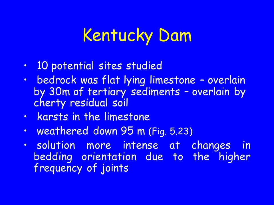 Kentucky Dam 10 potential sites studied bedrock was flat lying limestone – overlain by 30m of tertiary sediments – overlain by cherty residual soil karsts in the limestone weathered down 95 m (Fig.