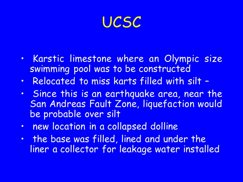 UCSC Karstic limestone where an Olympic size swimming pool was to be constructed Relocated to miss karts filled with silt – Since this is an earthquake area, near the San Andreas Fault Zone, liquefaction would be probable over silt new location in a collapsed dolline the base was filled, lined and under the liner a collector for leakage water installed