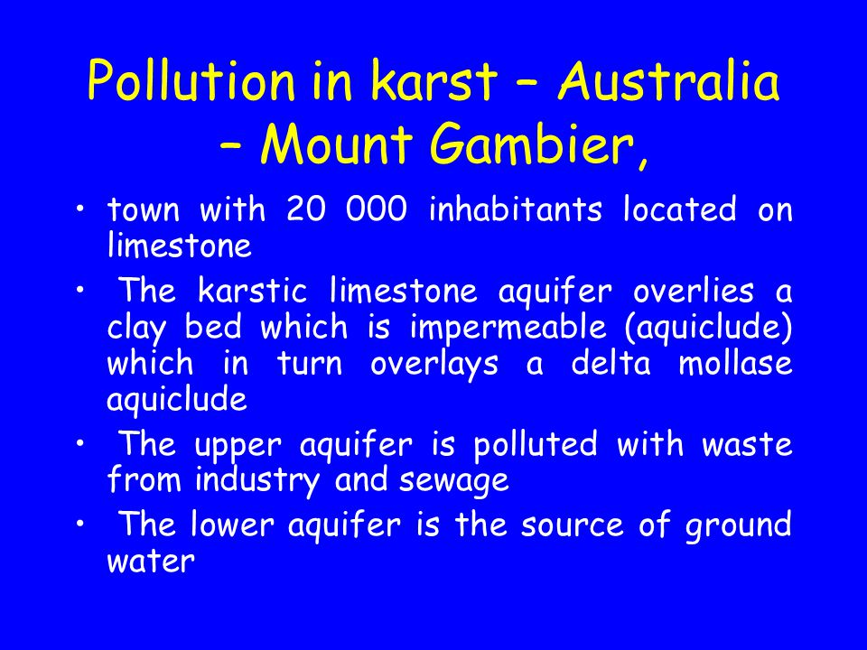 Pollution in karst – Australia – Mount Gambier, town with 20 000 inhabitants located on limestone The karstic limestone aquifer overlies a clay bed which is impermeable (aquiclude) which in turn overlays a delta mollase aquiclude The upper aquifer is polluted with waste from industry and sewage The lower aquifer is the source of ground water
