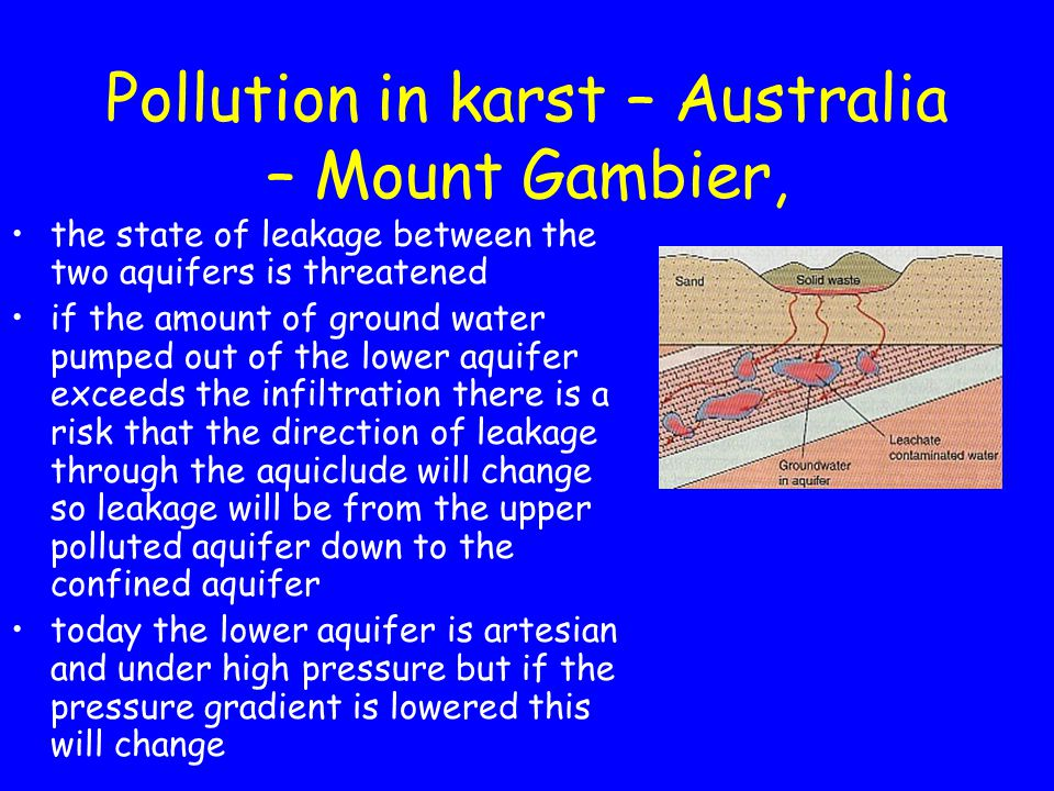 Pollution in karst – Australia – Mount Gambier, the state of leakage between the two aquifers is threatened if the amount of ground water pumped out of the lower aquifer exceeds the infiltration there is a risk that the direction of leakage through the aquiclude will change so leakage will be from the upper polluted aquifer down to the confined aquifer today the lower aquifer is artesian and under high pressure but if the pressure gradient is lowered this will change