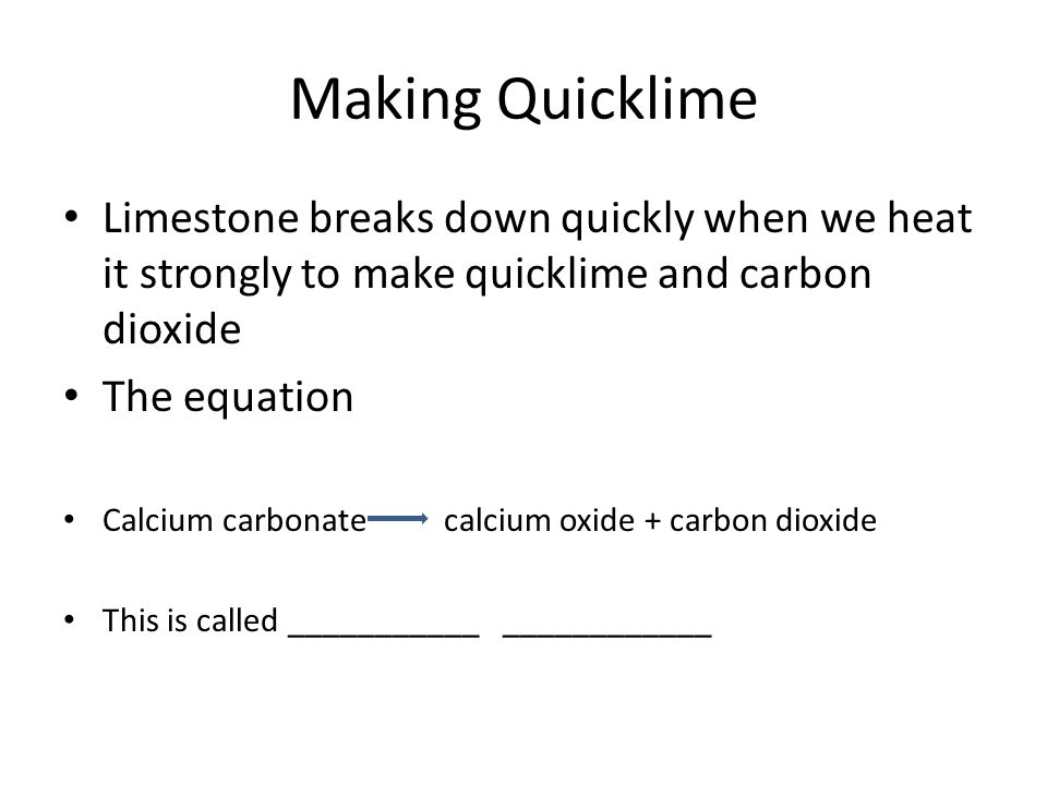 Making Quicklime Limestone breaks down quickly when we heat it strongly to make quicklime and carbon dioxide The equation Calcium carbonate calcium ox