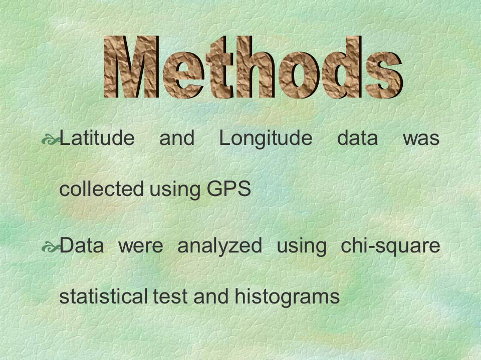  Latitude and Longitude data was collected using GPS  Data were analyzed using chi-square statistical test and histograms