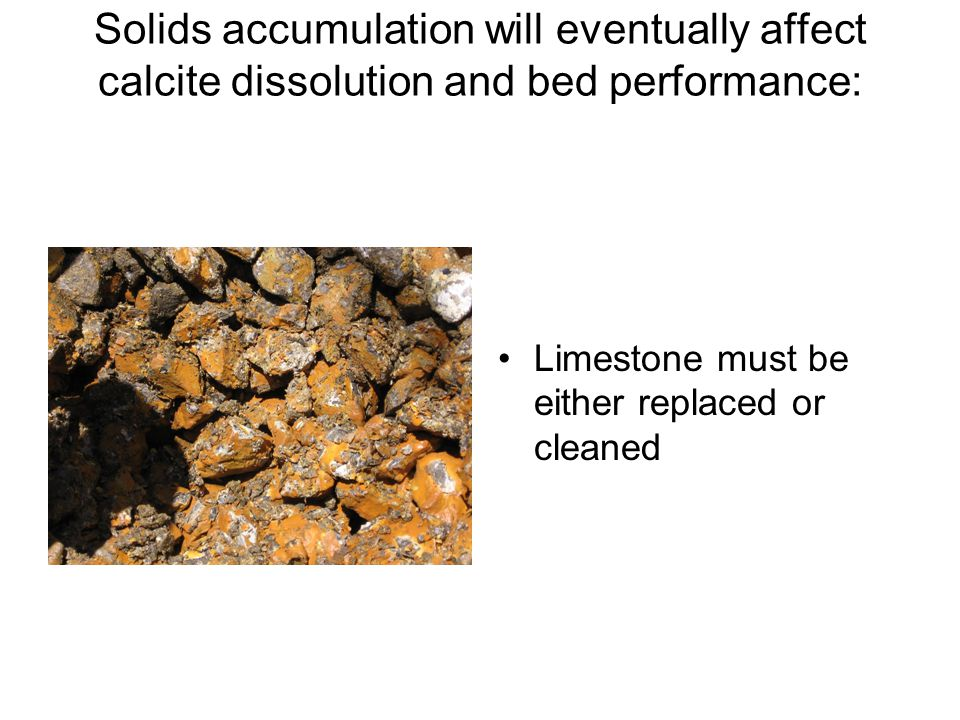 Solids accumulation will eventually affect calcite dissolution and bed performance: Limestone must be either replaced or cleaned