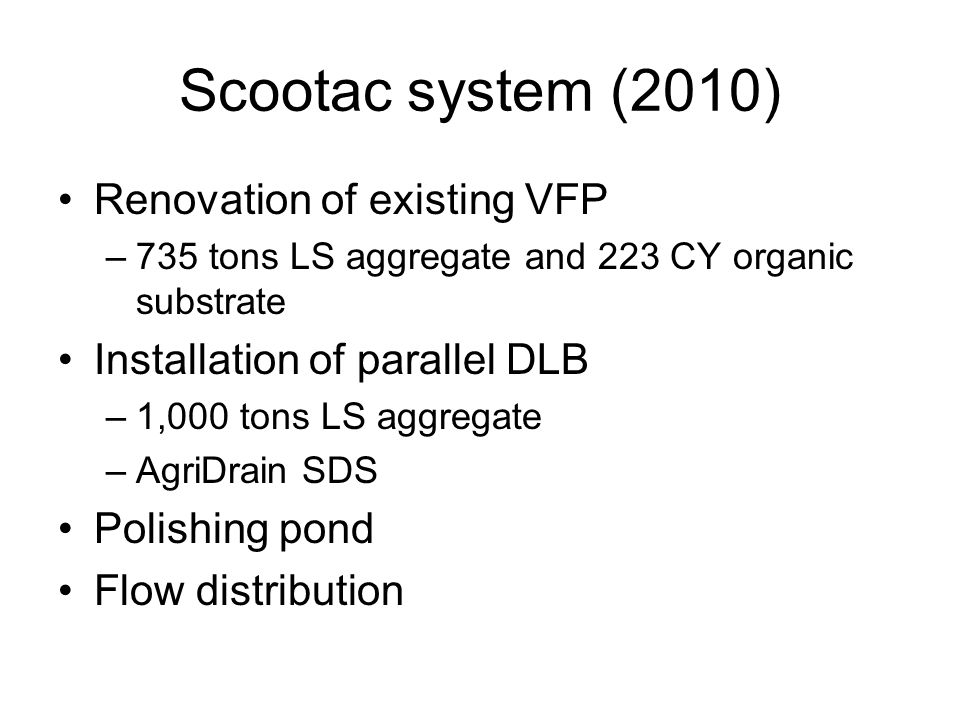 Scootac system (2010) Renovation of existing VFP –735 tons LS aggregate and 223 CY organic substrate Installation of parallel DLB –1,000 tons LS aggregate –AgriDrain SDS Polishing pond Flow distribution