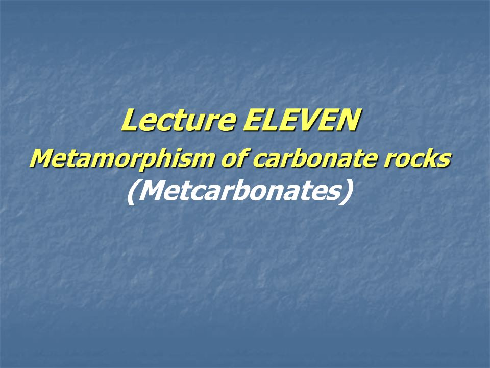 Lecture ELEVEN Metamorphism of carbonate rocks Lecture ELEVEN Metamorphism of carbonate rocks (Metcarbonates)